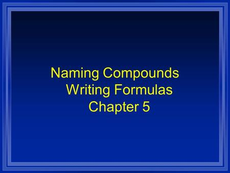 Naming Compounds Writing Formulas Chapter 5. Systematic Naming l There are too many compounds to remember the names of them all. l Compound is made of.