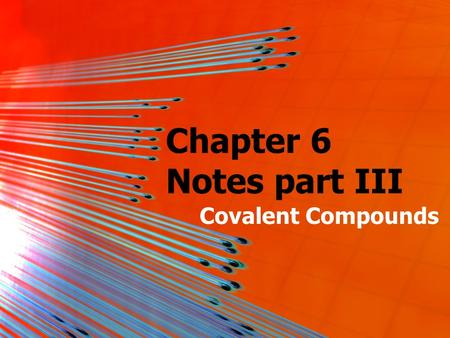 Chapter 6 Notes part III Covalent Compounds. Covalent (Molecular) Compounds So far, we have only talked about ionic compounds; compounds made of a metal.