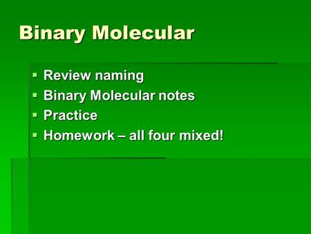Binary Molecular  Review naming  Binary Molecular notes  Practice  Homework – all four mixed!