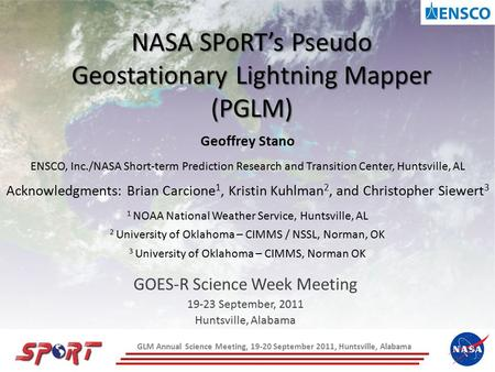 NASA SPoRT's Pseudo Geostationary Lightning Mapper (PGLM) GOES-R Science Week Meeting 19-23 September, 2011 Huntsville, Alabama Geoffrey Stano ENSCO, Inc./NASA.