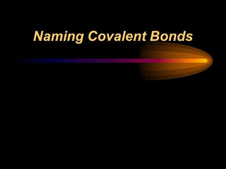 Naming Covalent Bonds.  Write the names of both elements.  Change the final ending to -ide.  Add prefixes to indicate subscripts.  Only use mono-