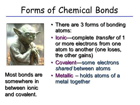 Forms of Chemical Bonds There are 3 forms of bonding atoms:There are 3 forms of bonding atoms: Ionic—complete transfer of 1 or more electrons from one.