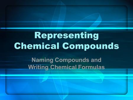 Representing Chemical Compounds Naming Compounds and Writing Chemical Formulas.
