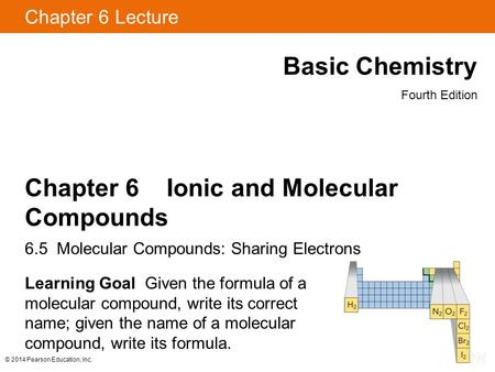 © 2014 Pearson Education, Inc. Chapter 6 Lecture Basic Chemistry Fourth Edition Chapter 6 Ionic and Molecular Compounds 6.5 Molecular Compounds: Sharing.