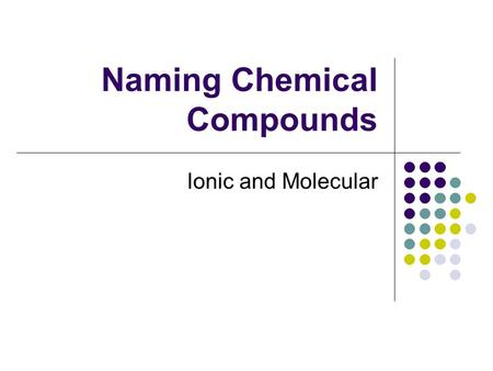 Naming Chemical Compounds Ionic and Molecular. Ionic and Covalent Compounds Binary Compounds 2 elements Ionic Compounds a metal and a non-metal a metal.