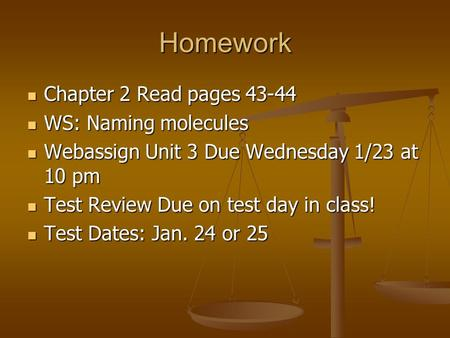 Homework Chapter 2 Read pages 43-44 Chapter 2 Read pages 43-44 WS: Naming molecules WS: Naming molecules Webassign Unit 3 Due Wednesday 1/23 at 10 pm Webassign.