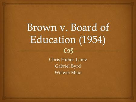 Chris Huber-Lantz Gabriel Byrd Weiwei Miao.   History of previous court cases  Arguments in Brown v. Board of Education  Impacts of the court's decision.