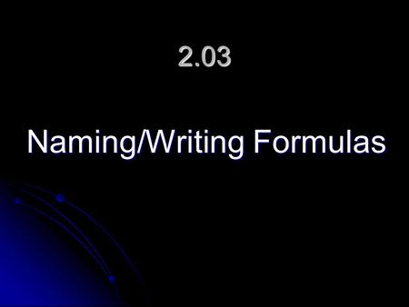 2.03 Naming/Writing Formulas. Naming and Writing Formulas Formulas Different methods of naming and writing are used depending on the type of bond in the.