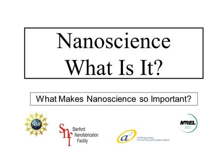 What Makes Nanoscience so Important? Nanoscience What Is It?