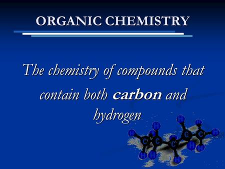 ORGANIC CHEMISTRY The chemistry of compounds that contain both carbon and hydrogen.