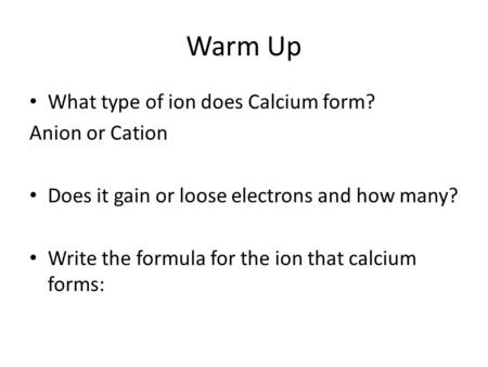 Warm Up What type of ion does Calcium form? Anion or Cation