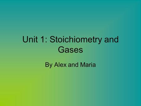 Unit 1: Stoichiometry and Gases By Alex and Maria.