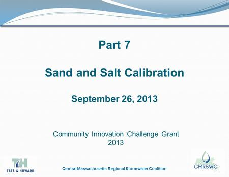 Central Massachusetts Regional Stormwater Coalition Part 7 Sand and Salt Calibration September 26, 2013 Community Innovation Challenge Grant 2013.