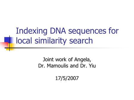 Indexing DNA sequences for local similarity search Joint work of Angela, Dr. Mamoulis and Dr. Yiu 17/5/2007.