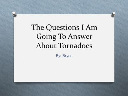 The Questions I Am Going To Answer About Tornadoes By: Bryce.