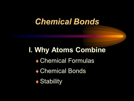 Chemical Bonds I. Why Atoms Combine  Chemical Formulas  Chemical Bonds  Stability.