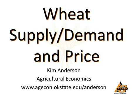 Wheat Supply/Demand and Price Wheat Supply/Demand and Price Kim Anderson Agricultural Economics www.agecon.okstate.edu/anderson.