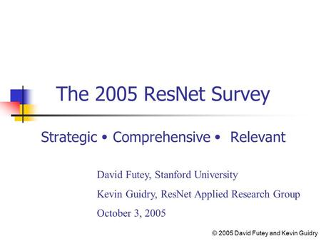 The 2005 ResNet Survey Strategic Comprehensive Relevant David Futey, Stanford University Kevin Guidry, ResNet Applied Research Group October 3, 2005 ©
