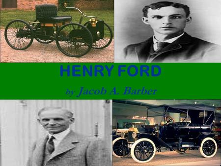 HENRY FORD by Jacob A. Barber. Ford's Early Life Henry Ford was born July 30, 1863, he was the first of the six children of Mary and William Ford. He.