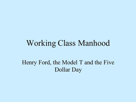Working Class Manhood Henry Ford, the Model T and the Five Dollar Day.