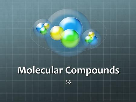 Molecular Compounds 3.3. Facts Molecular compounds occur when non metals combine to form a pure compound. These non-metals share electrons forming a molecular.