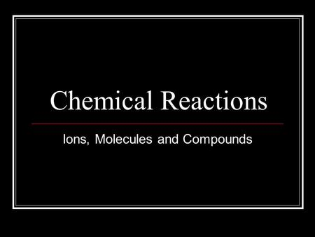 Chemical Reactions Ions, Molecules and Compounds.