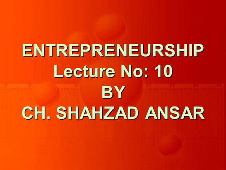 ENTREPRENEURSHIP Lecture No: 10 BY CH. SHAHZAD ANSAR.