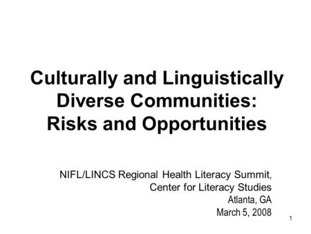 1 Culturally and Linguistically Diverse Communities: Risks and Opportunities NIFL/LINCS Regional Health Literacy Summit, Center for Literacy Studies Atlanta,