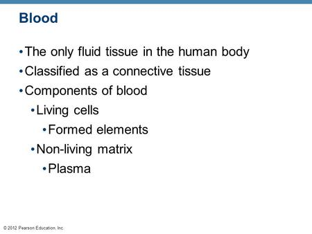 © 2012 Pearson Education, Inc. Blood The only fluid tissue in the human body Classified as a connective tissue Components of blood Living cells Formed.