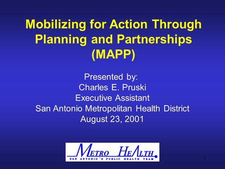 1 Mobilizing for Action Through Planning and Partnerships (MAPP) Presented by: Charles E. Pruski Executive Assistant San Antonio Metropolitan Health District.