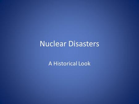 Nuclear Disasters A Historical Look.