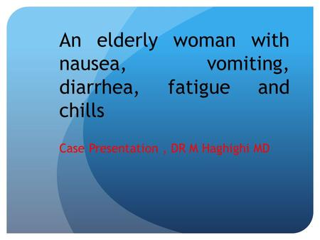 An elderly woman with nausea, vomiting, diarrhea, fatigue and chills Case Presentation, DR M Haghighi MD.