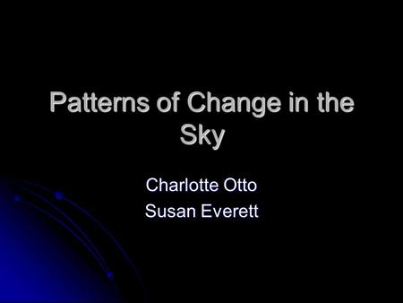 Patterns of Change in the Sky Charlotte Otto Susan Everett.