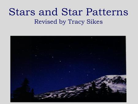 Stars and Star Patterns Revised by Tracy Sikes What is a star? A star is a huge ball of very hot gases like hydrogen and helium.