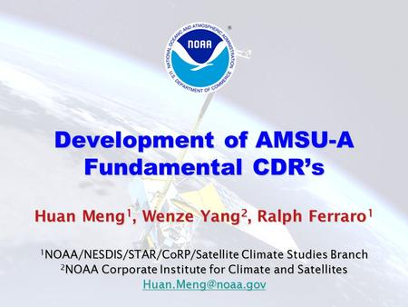 Development of AMSU-A Fundamental CDR's Huan Meng 1, Wenze Yang 2, Ralph Ferraro 1 1 NOAA/NESDIS/STAR/CoRP/Satellite Climate Studies Branch 2 NOAA Corporate.
