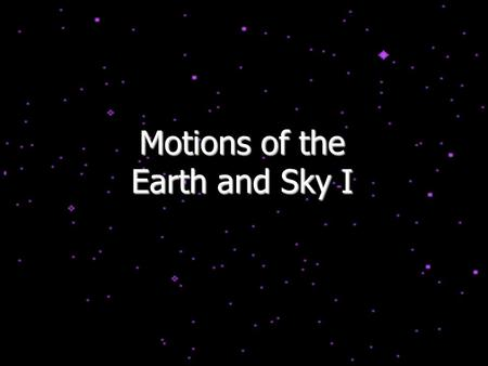 Motions of the Earth and Sky I. Outline for Today History: flat vs. spherical earth Map of the sky Constellations Diurnal and Yearly Motion The seasons.