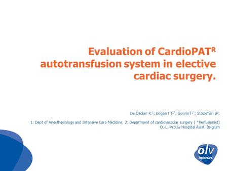 Evaluation of CardioPAT R autotransfusion system in elective cardiac surgery. De Decker K. 1 ; Bogaert T 2* ; Gooris T 2* ; Stockman B 2 ; 1: Dept of Anesthesiology.