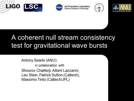 A coherent null stream consistency test for gravitational wave bursts Antony Searle (ANU) in collaboration with Shourov Chatterji, Albert Lazzarini, Leo.