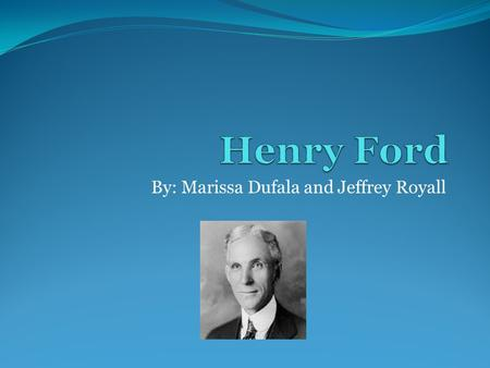 By: Marissa Dufala and Jeffrey Royall. How it's Related to Midwest Henry Ford was born July 30 th, Dearborn, Michigan in 1863, and grew up on his family's.