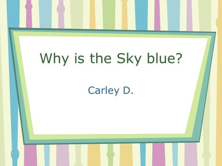 Why is the Sky blue? Carley D.. Welcome !! Have you ever looked up and wondering why is the sky blue? Well for this project I went into detail to really.