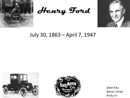 Henry Ford July 30, 1863 – April 7, 1947 Jalen Key Devyn Jones Andy Jin.