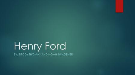 Henry Ford BY: BRODY THOMAS AND NOAH SWADENER. Objectives  Background on Henry Ford  Ford Motor Company's beginnings  The assembly line and the Model.