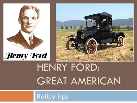 HENRY FORD: GREAT AMERICAN Bailey Irps Background Information  Birth: July 30, 1863 (Dearborn, Michigan)  Family: William & Mary Ford (Dad & Mom),