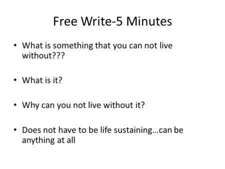 Free Write-5 Minutes What is something that you can not live without??? What is it? Why can you not live without it? Does not have to be life sustaining…can.