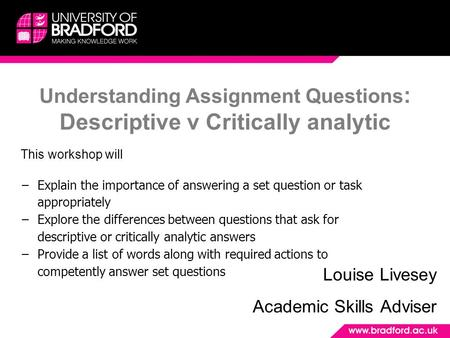 Understanding Assignment Questions : Descriptive v Critically analytic Louise Livesey Academic Skills Adviser This workshop will −Explain the importance.