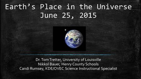 Earth's Place in the Universe June 25, 2015 Dr. Tom Tretter, University of Louisville Nikkol Bauer, Henry County Schools Candi Rumsey, KDE/OVEC Science.