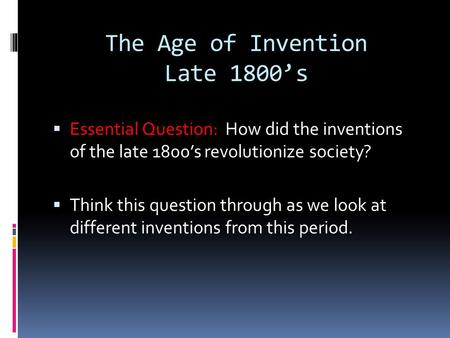 The Age of Invention Late 1800's  Essential Question: How did the inventions of the late 1800's revolutionize society?  Think this question through as.