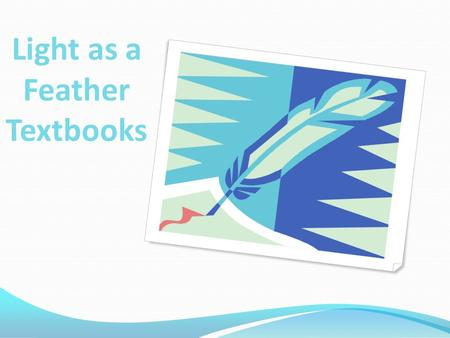 Light as a Feather Textbooks Presented by Brenda Van Zant, Maylene Padua, Julia Lloyd Weber CIS 1020-045.