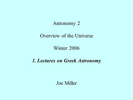 Astronomy 2 Overview of the Universe Winter 2006 1. Lectures on Greek Astronomy Joe Miller.