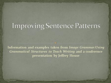 Information and examples taken from Image Grammar:Using Grammatical Structures to Teach Writing and a conference presentation by Jeffrey House.